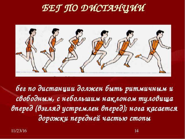 БЕГ ПО ДИСТАНЦИИ бег по дистанции должен быть ритмичным и свободным, с небол...