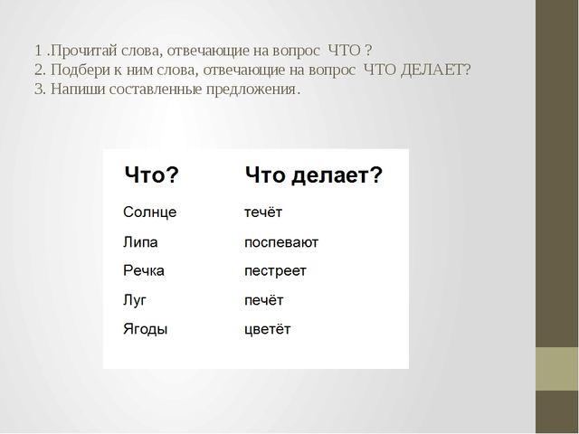 1 .Прочитай слова, отвечающие на вопрос ЧТО ? 2. Подбери к ним слова, отвеча...
