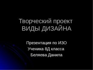 Творческий проект ВИДЫ ДИЗАЙНА Презентация по ИЗО Ученика 8Д класса Беляева