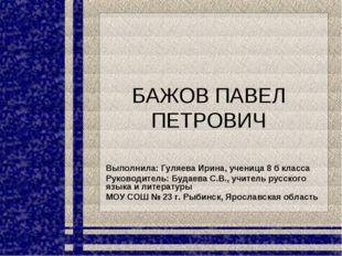 БАЖОВ ПАВЕЛ ПЕТРОВИЧ Выполнила: Гуляева Ирина, ученица 8 б класса Руководител