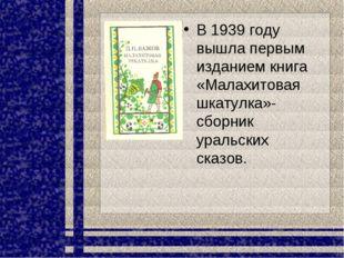 В 1939 году вышла первым изданием книга «Малахитовая шкатулка»- сборник ураль