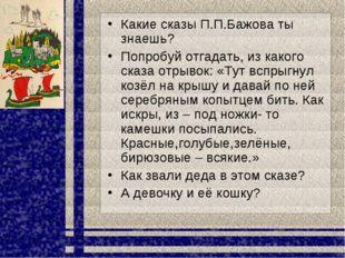 Какие сказы П.П.Бажова ты знаешь? Попробуй отгадать, из какого сказа отрывок: