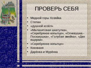 ПРОВЕРЬ СЕБЯ Медной горы Хозяйка Степан «душной козёл» «Малахитовая шкатулка»