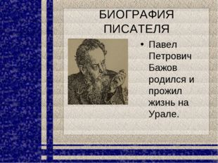 БИОГРАФИЯ ПИСАТЕЛЯ Павел Петрович Бажов родился и прожил жизнь на Урале.