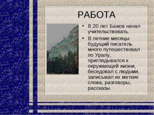 РАБОТА В 20 лет Бажов начал учительствовать. В летние месяцы будущий писатель