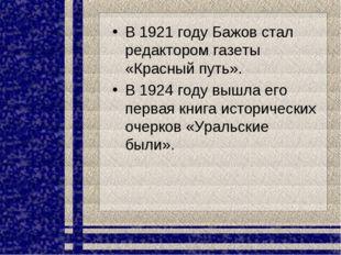 В 1921 году Бажов стал редактором газеты «Красный путь». В 1924 году вышла ег