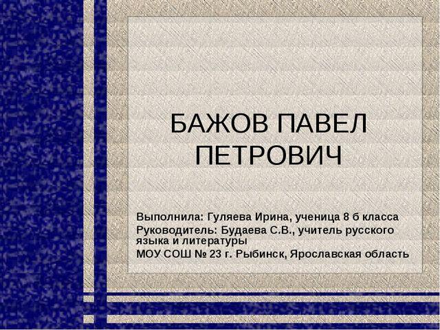 БАЖОВ ПАВЕЛ ПЕТРОВИЧ Выполнила: Гуляева Ирина, ученица 8 б класса Руководител...