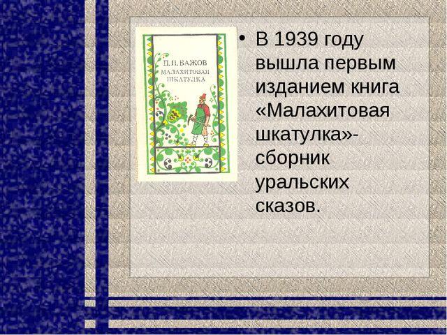 В 1939 году вышла первым изданием книга «Малахитовая шкатулка»- сборник ураль...