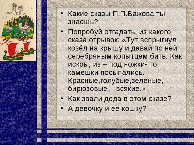 Какие сказы П.П.Бажова ты знаешь? Попробуй отгадать, из какого сказа отрывок:...