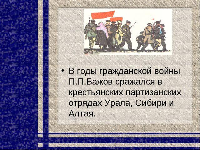 В годы гражданской войны П.П.Бажов сражался в крестьянских партизанских отряд...