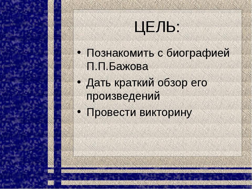 ЦЕЛЬ: Познакомить с биографией П.П.Бажова Дать краткий обзор его произведений...