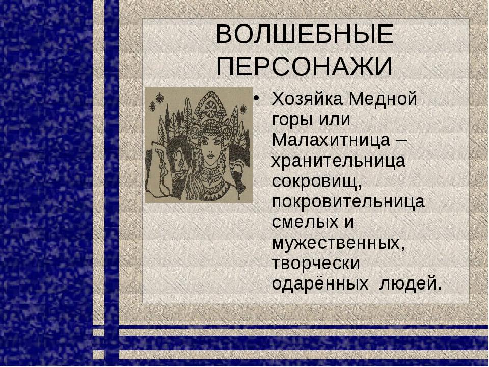 ВОЛШЕБНЫЕ ПЕРСОНАЖИ Хозяйка Медной горы или Малахитница – хранительница сокро...