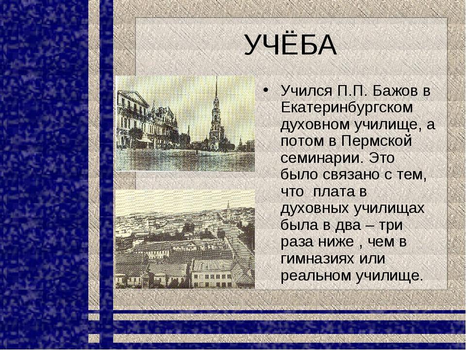 УЧЁБА Учился П.П. Бажов в Екатеринбургском духовном училище, а потом в Пермск...