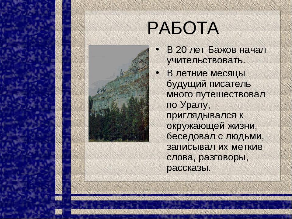 РАБОТА В 20 лет Бажов начал учительствовать. В летние месяцы будущий писатель...