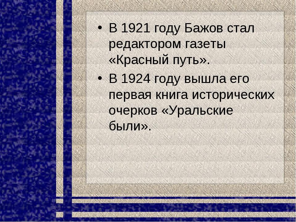 В 1921 году Бажов стал редактором газеты «Красный путь». В 1924 году вышла ег...