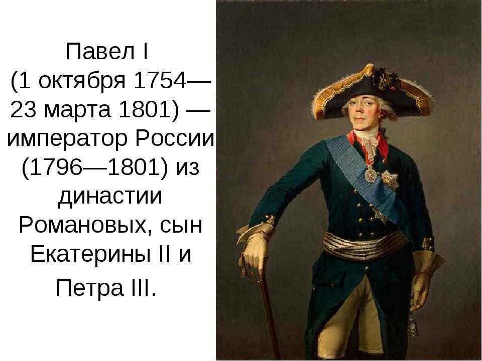 Павел I (1 октября 1754—23 марта 1801) — император России (1796—1801) из дина...