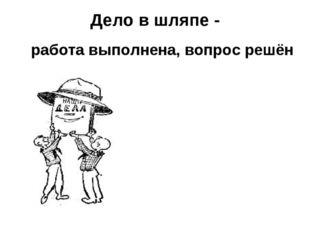 Дело в шляпе - работа выполнена, вопрос решён