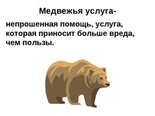 Медвежья услуга- непрошенная помощь, услуга, которая приносит больше вреда,