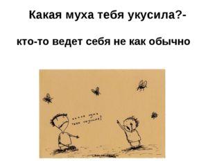 Какая муха тебя укусила?- кто-то ведет себя не как обычно