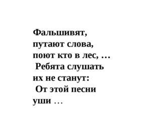 Фальшивят, путают слова, поют кто в лес, … Ребята слушать их не станут: От эт