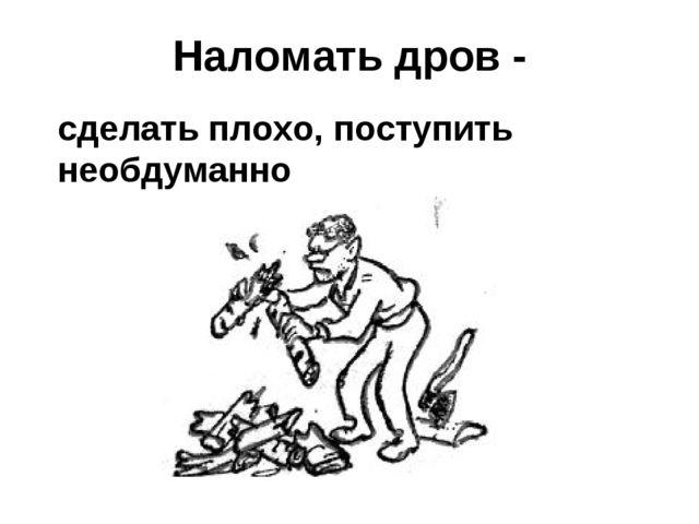 Наломать дров - сделать плохо, поступить необдуманно