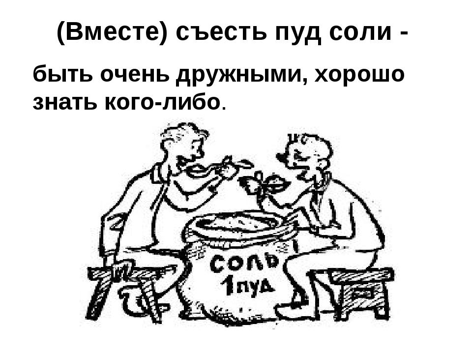 (Вместе) съесть пуд соли - быть очень дружными, хорошо знать кого-либо.