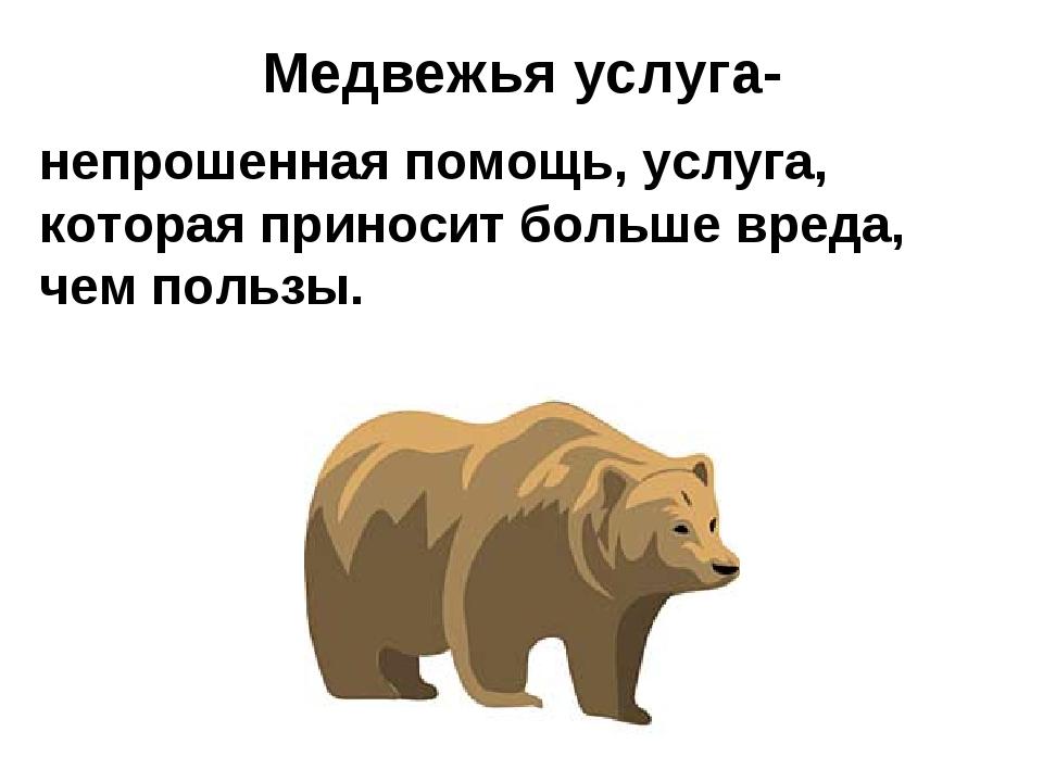 Медвежья услуга- непрошенная помощь, услуга, которая приносит больше вреда,...