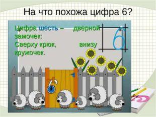 На что похожа цифра 6? Цифра шесть – дверной замочек: Сверху крюк, внизу круж
