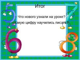 Итог – Что нового узнали на уроке? – Какую цифру научились писать?