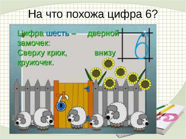 На что похожа цифра 6? Цифра шесть – дверной замочек: Сверху крюк, внизу круж...