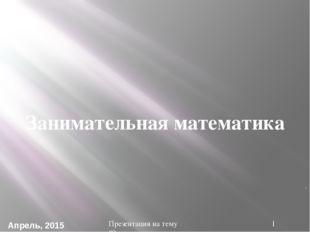 ". Занимательная математика Презентация на тему ""Занимательная математика"" Апр"