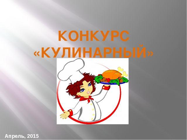КОНКУРС «КУЛИНАРНЫЙ» Апрель, 2015