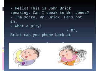 - Hello! This is John Brick speaking. Can I speak to Mr. Jones? – I'm sorry,