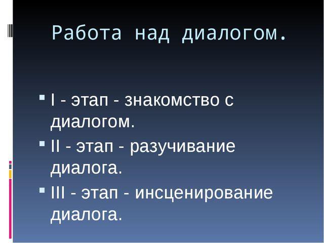 Работа над диалогом. I - этап - знакомство с диалогом. II - этап - разучивани...
