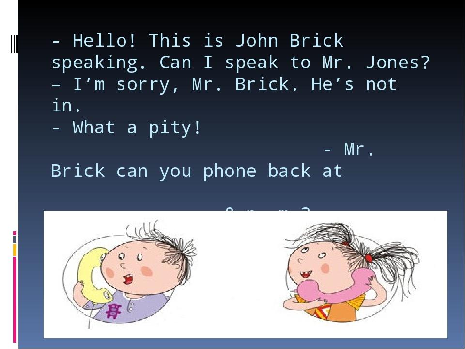 - Hello! This is John Brick speaking. Can I speak to Mr. Jones? – I'm sorry,...