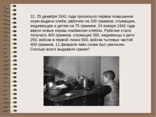 12. 25 декабря 1941 года произошло первое повышение норм выдачи хлеба, рабочи