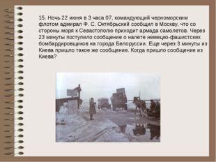 15. Ночь 22 июня в 3 часа 07, командующий черноморским флотом адмирал Ф. С. О