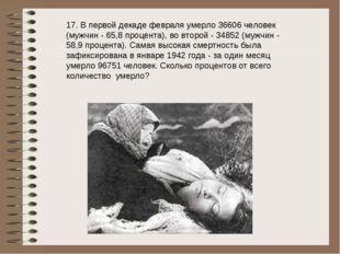 17. В первой декаде февраля умерло 36606 человек (мужчин - 65,8 процента), во