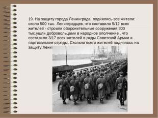 19. На защиту города Ленинграда поднялись все жители: около 500 тыс. Ленингра
