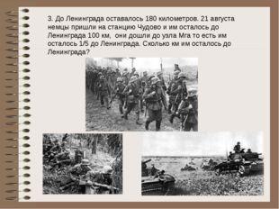 3. До Ленинграда оставалось 180 километров. 21 августа немцы пришли на станци
