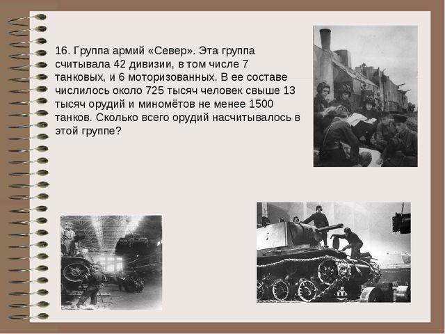 16. Группа армий «Север». Эта группа считывала 42 дивизии, в том числе 7 танк...