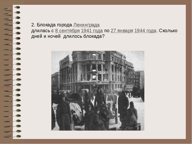 2. Блокада городаЛенинграда длилась с8 сентября1941 годапо27 января194...