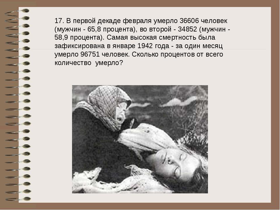 17. В первой декаде февраля умерло 36606 человек (мужчин - 65,8 процента), во...