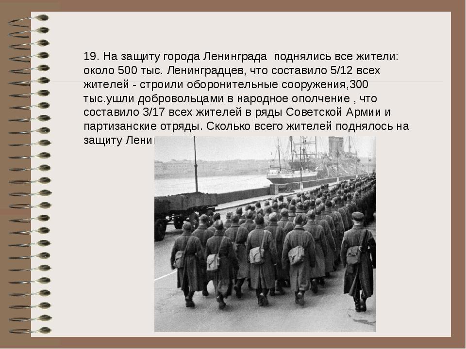 19. На защиту города Ленинграда поднялись все жители: около 500 тыс. Ленингра...