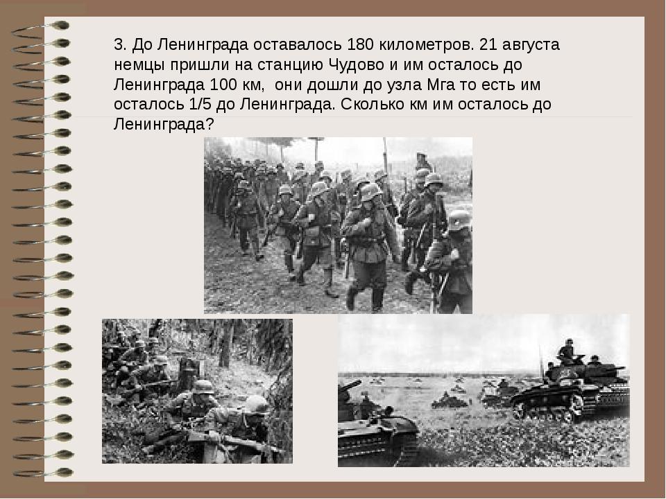 3. До Ленинграда оставалось 180 километров. 21 августа немцы пришли на станци...