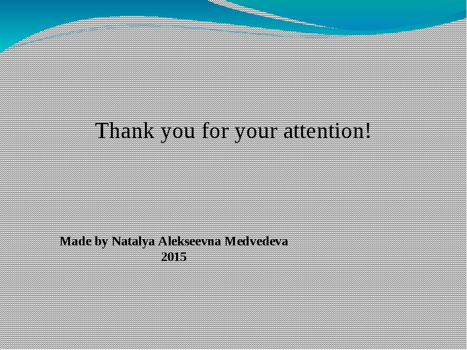 Thank you for your attention! Made by Natalya Alekseevna Medvedeva 2015