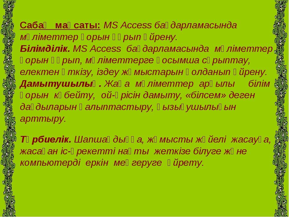 Сабақ мақсаты: MS Access бағдарламасында мәліметтер қорын құрып үйрену. Білі...