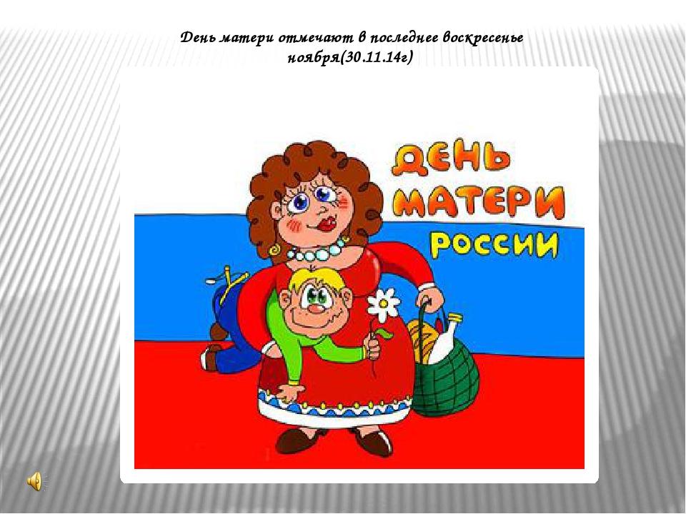 День матери отмечают в последнее воскресенье ноября(30.11.14г)