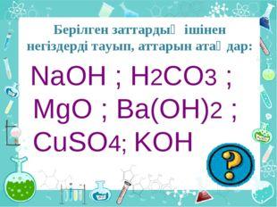 Берілген заттардың ішінен негіздерді тауып, аттарын атаңдар: NaOH ; H2CO3 ; M