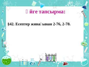 Үйге тапсырма: §42. Есептер жинағынан 2-76, 2-78.